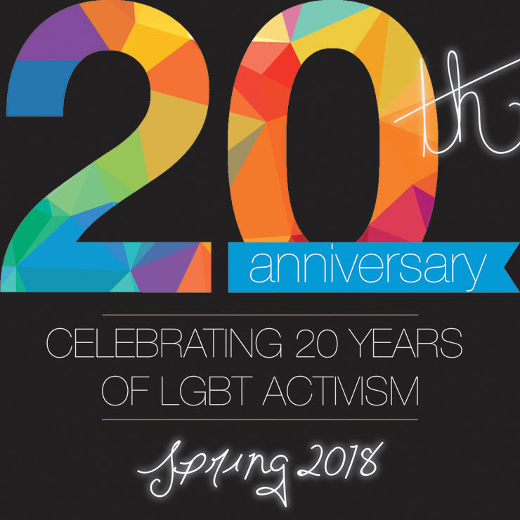 20th Anniversary: Celebrating 20 years of LGBT activism. Spring 2018.
