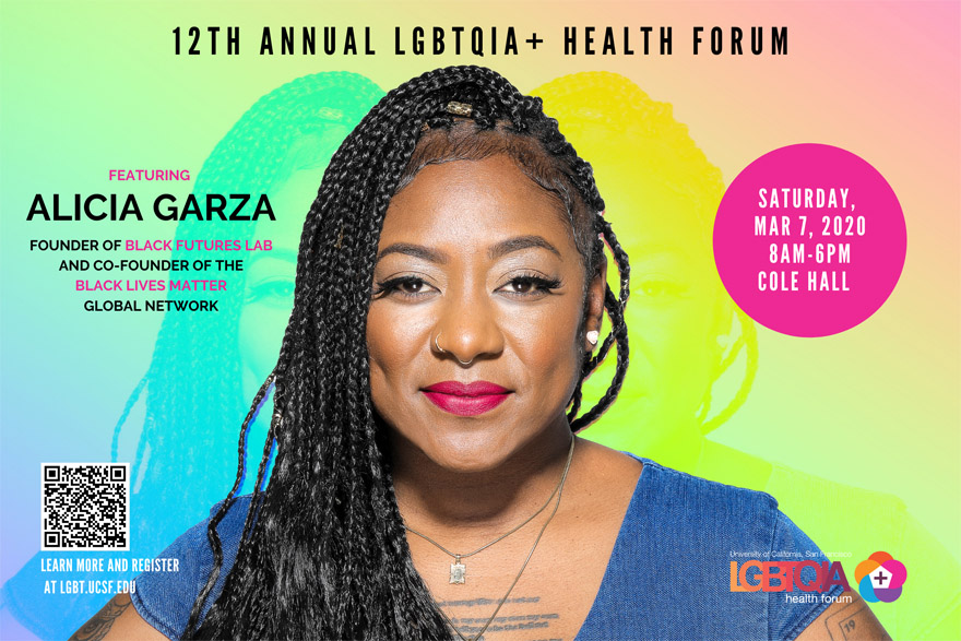 12th ANNUAL UCSF LGBTQIA+ HEALTH FORUM: Featuring Alicia Garza, founder of Black Futures Lab & co-counder of the Black Lives Matter global network | Saturday, March 7th, 8 MA - 6 PM, Cole Hall, Parnassus
