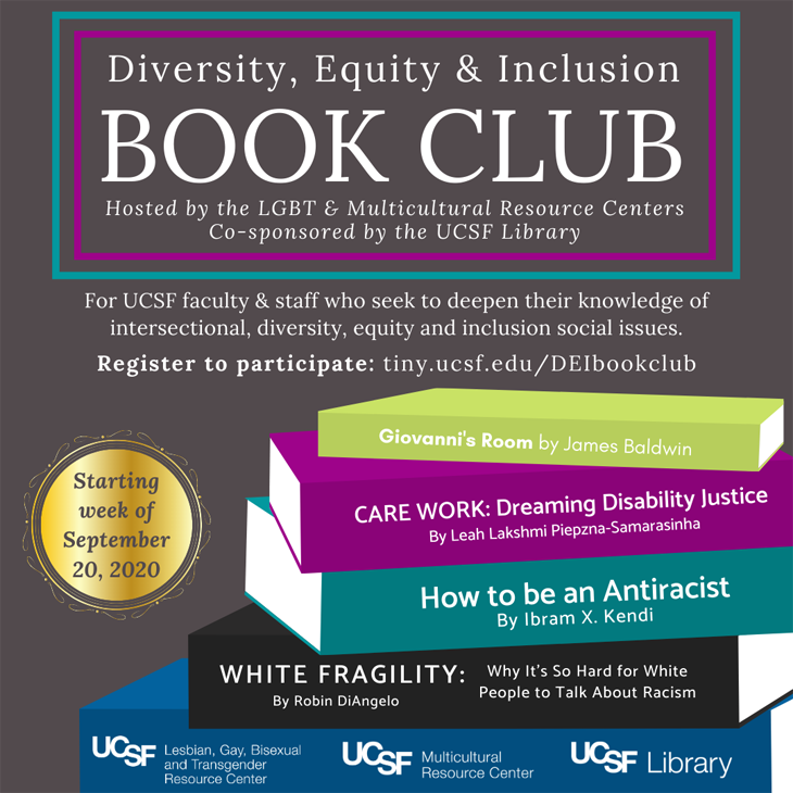 Diversity, Equity, and Inclusion Book Club: Hosted by the LGBT & Multicultural Resource Centers, co-sponsored by the UCSF Library. Books: Giovanni's Room by James Baldwin; Care Work - Dreaming Disability Justice by Leah Piepzna-Samarasinha; How to be an Antiracist by Ibram X. Kendi; White Fragility by Robin DiAngelo. Starting week of September 20, 2020. Register to participate: tiny.ucsf.edu/DEIbookclub