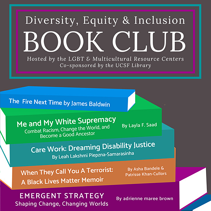 Diversity, Equity, and Inclusion Book Club: Hosted by the LGBT & Multicultural Resource Centers, co-sponsored by the UCSF Library. Books: The Fire Next Time by James Baldwin; Me and My White Supremacy (Combat racism, change the world, and become a good ancestor) by Layla F Saad; Care Work (Dreaming Disability Justice) by Leah Lakshmi Piepzna-Samarasinha; When They Call You a Terrorist (A Black Lives Meatter Memoir) by Asha Bandele & Patrisse Khan-Cullors; Emergent Strategy (Shaping Change, Changing Worlds) by adrrienne maree brown
