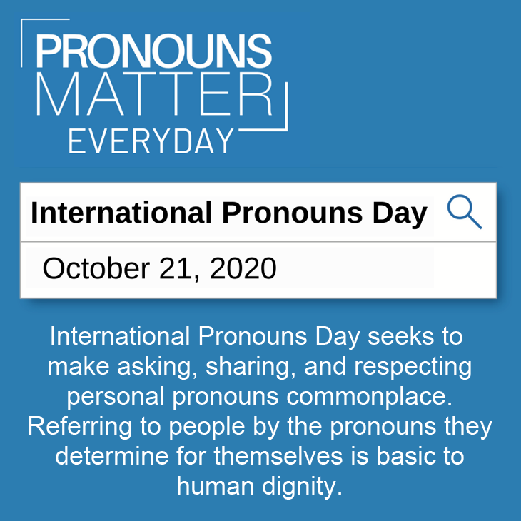 Pronouns Matter: International Pronouns day is October 21st. International Pronouns Day seeks to make asking, sharing, and respecting personal pronouns commonplace. Referring to people by the pronouns they determine for themselves is basic to human dignity.
