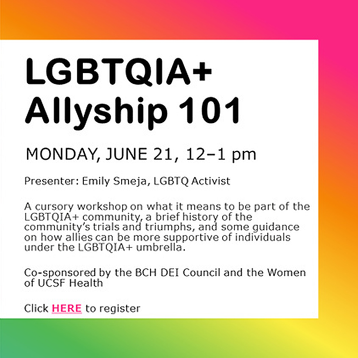 Pride: LGBTQIA+ Allyship 101: Monday, 6/21 12:00 to 1:00pm; A workshop on what it means to be part of the LGBTQIA+ community, a history of trials & triumphs, and guidance on how allies can be more supportive.