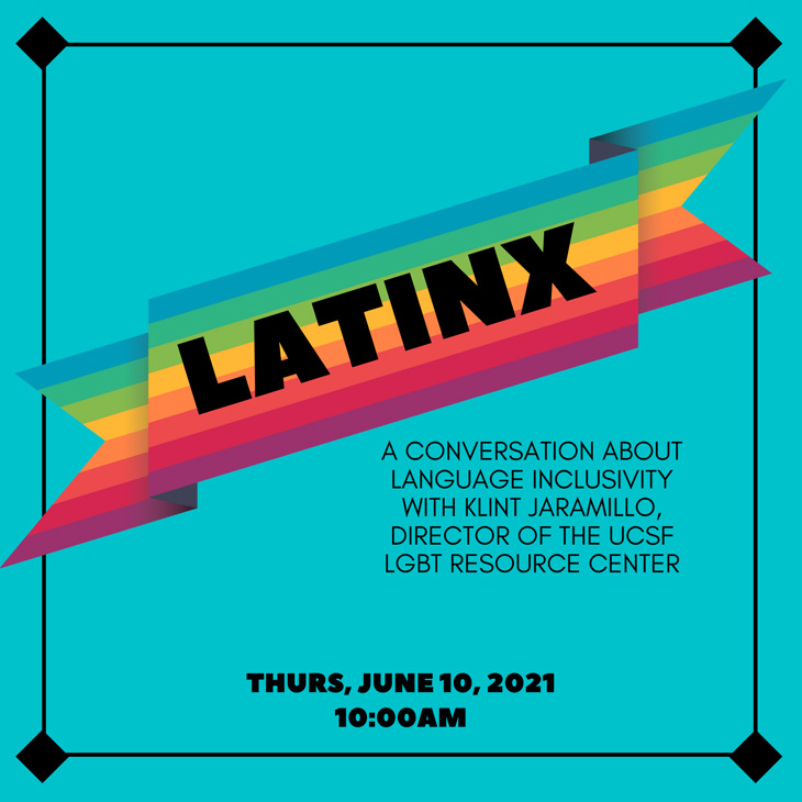 LATINX: A conversation about language inclusivity with Klint Jaramillo, Director of the UCSF LGBT Resource Center, Thursday, June 10th, 10:00 am.