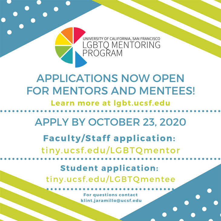 UCSF LGBTQ Mentoring Program: Apply by October 23rd. Faculty/Staff application: tiny.ucsf.edu/LGBTQmentor, Student application: tiny.ucsf.edu/LGBTQmentee. For questions,m contact klint.jaramillo@ucsf.edu