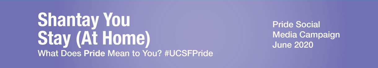 Shantay You Stay (At Home): What Does Pride Mean to You? #UCSFPride. Pride Social Media Campaign, June 2020.