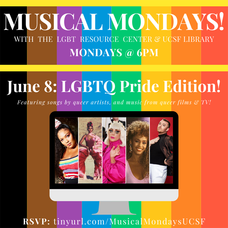 Musical Mondays with the LGBT Resource Center & UCSF Library: Mondays @ 6PM; June 8: LGBTQ Pride Edition! Featuring songs by queer artists and music from queer films & TV! RSVP: tinyurl.com/MusicalMondaysUCSF