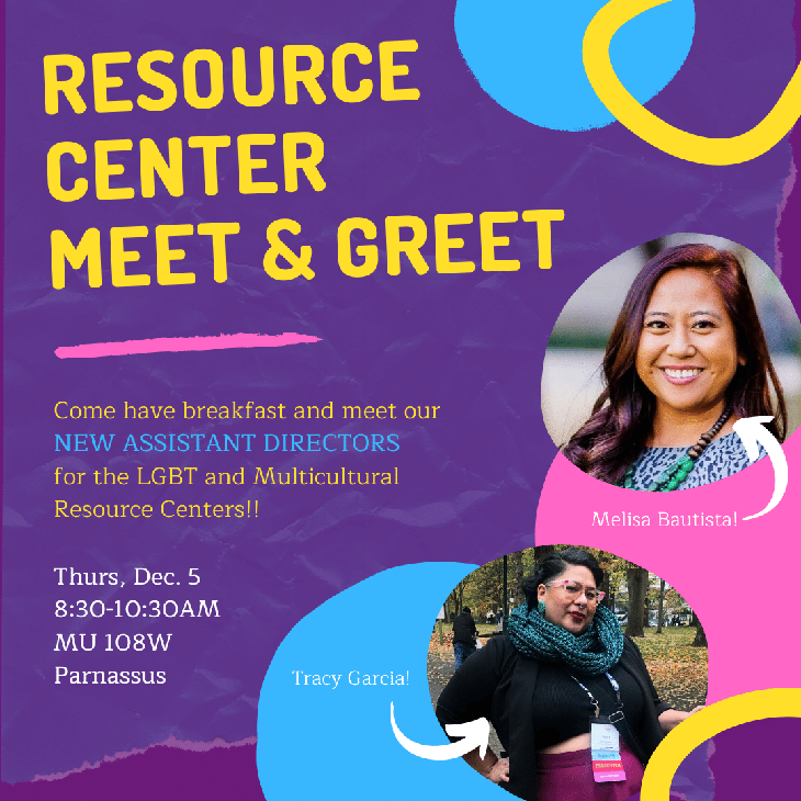 Resource Center Meet & Greet: Come have breakfast and meet our new Assistant Directors for the LGBT and Multicultural Resource Centers!! Thurs, Dec.5, 8:30-10:30 AM MU 108 W, Paranassus.