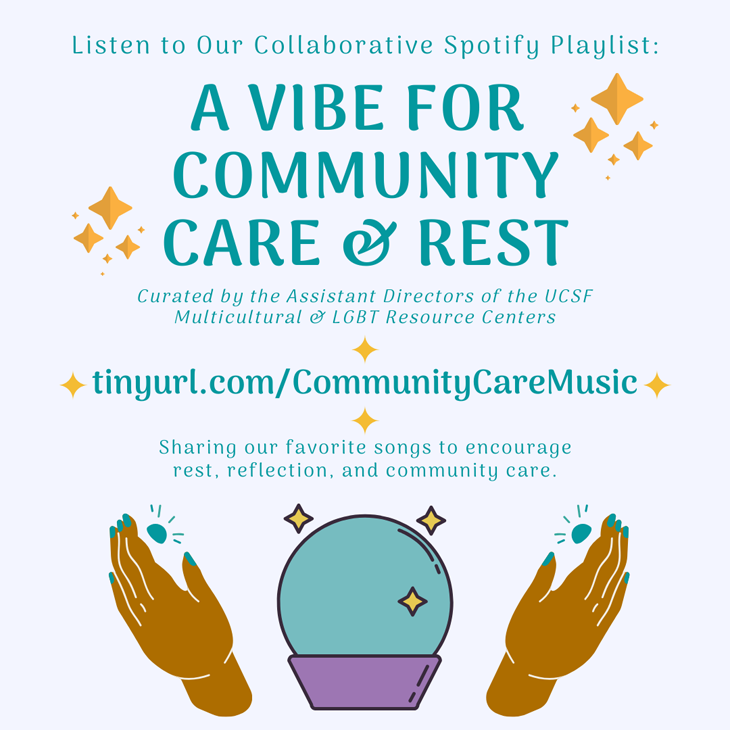 Listen to our collaborative Spotify playlist: A Vibe for Community Care & Rest; Curated by the Assistant Directors of the UCSF Multicultural & LGBT Resource Centers; Sharing our favorite songs to encourage rest, reflection, and community care.