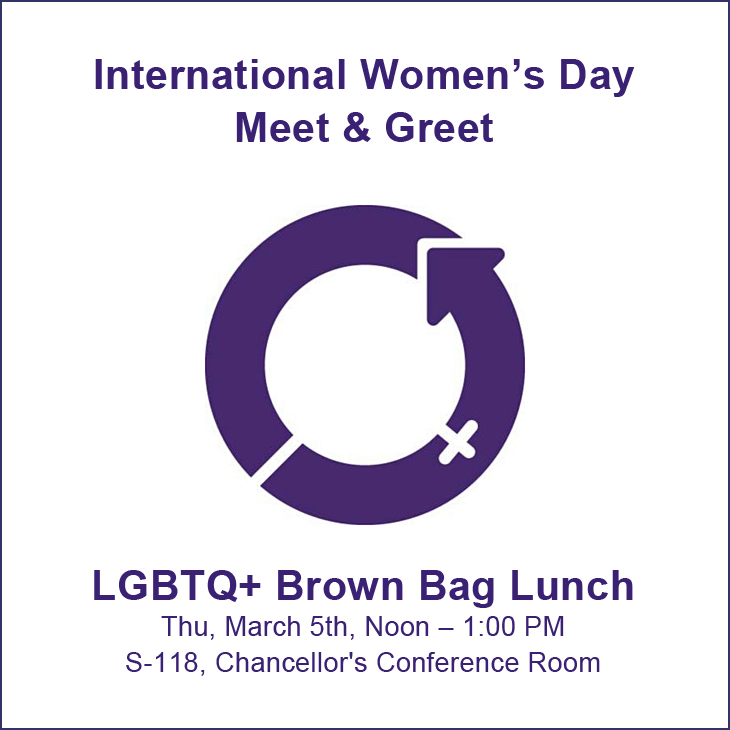 International Women's Day Meet & Greet and LGBTQ+ Brown Bag Lunch: Thu, March 5th, Noon – 1:00 PM; S-118, Chancellor's Conference Room