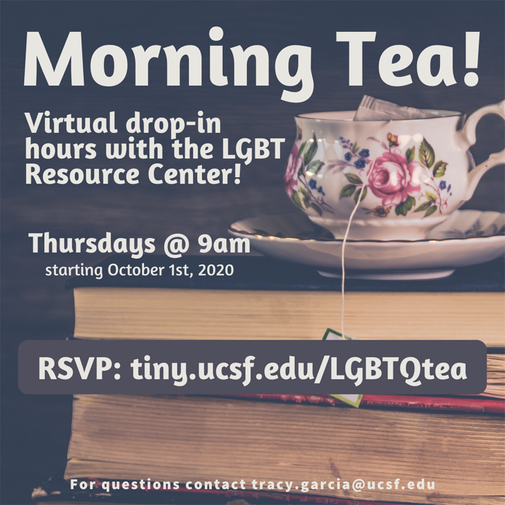Morning Tea! Virtual drop-in hours with the LGBT Resource Center! Thursdays @ 9am starting October 1st, 2020, RSVP: tiny.ucsf.edu/LGBTQtea. For questions contact tracy.garcia@ucsf.edu
